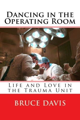 Dancing in the Operating Room: Life and Love in the Trauma Unit by Bruce Davis